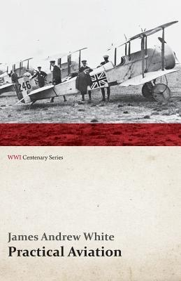 Practical Aviation - Including Construction and Operation (Wwi Centenary Series)  by  James Andrew White