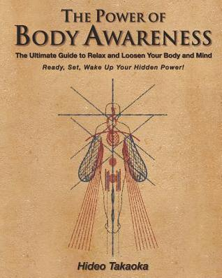The Power of Body Awareness: The Ultimate Guide to Relax and Loosen Your Body and Mind Ready, Set, Wake Up Your Hidden Power! Hideo Takaoka