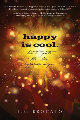 Happy Is Cool.: How to Ignite the True Happiness in You  by  J B Brocato