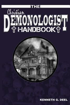 The Christian Demonologist Handbook [Volume One]: Diagnosing and Solving Demonic Hauntings  by  Kenneth G. Deel