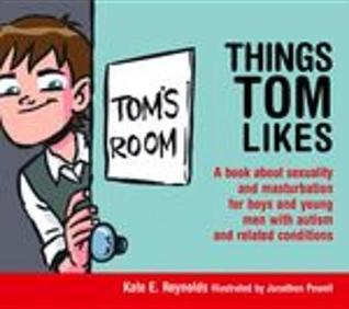 Things Tom Likes: A Book about Sexuality and Masturbation for Boys and Young Men with Autism and Related Conditions Kate E. Reynolds