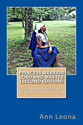 Princess Warrior Lord and Master (Second Edition): The Gabrielle Black Chronicles  by  Ann Leona