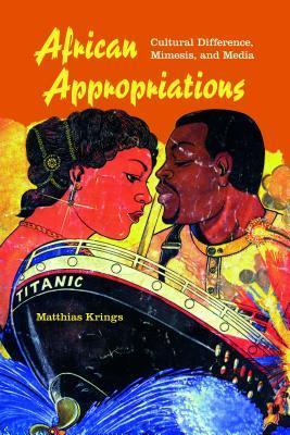 African Appropriations: Cultural Difference, Mimesis, and Media Matthias Krings