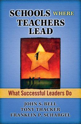 Schools Where Teachers Lead: What Successful Leaders Do  by  John Bell
