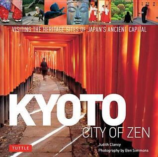 Kyoto: City of Zen: Visiting the Heritage Sites of Japans Ancient Capital  by  Judith Clancy