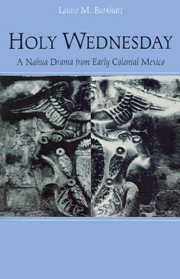 Holy Wednesday: A Nahua Drama from Early Colonial Mexico  by  Louise Burkhart