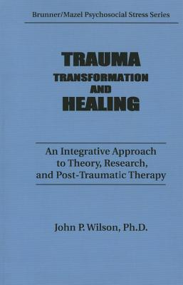 Trauma, Transformation, and Healing.: An Integrated Approach to Theory Research & Post Traumatic Therapy J.P. Wilson