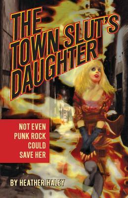 The Town Sluts Daughter  by  Heather Haley