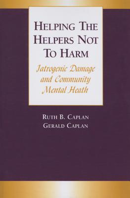 Helping the Helpers Not to Harm: Iatrogenic Damage and Community Mental Health Gerald Caplan