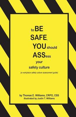 To Be Safe, You Should Assess Your Safety Culture: A Workplace Safety Culture Assessment Guide  by  Thomas E. Williams