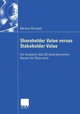 Shareholder Value Versus Stakeholder Value: Ein Vergleich Des Us-Amerikanischen Raums Mit Osterreich  by  Markus Skrzipek