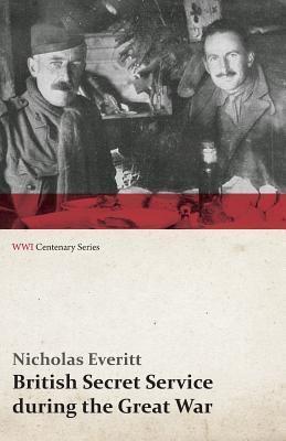 British Secret Service During the Great War (Wwi Centenary Series)  by  Nicholas Everitt