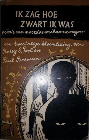 Ik zag hoe zwart ik was. Poëzie van noordamerikaanse negers. Een tweetalige bloemlezing van Rosey E. Pool en Paul Breman  by  Rosey E. Pool