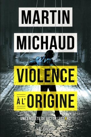 Violence à lorigine (Victor Lessard #4)  by  Martin Michaud