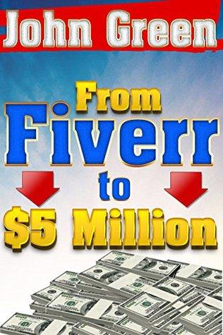 Fiverr: To 5 Million - Using Fiverr to Get Rich! Fiverr Gigs, Fiverr Secrets, Fiverr Beginners  by  John  Green