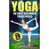 Yoga: 20 Easy Beginner Yoga Poses  by  Mike C. Adams