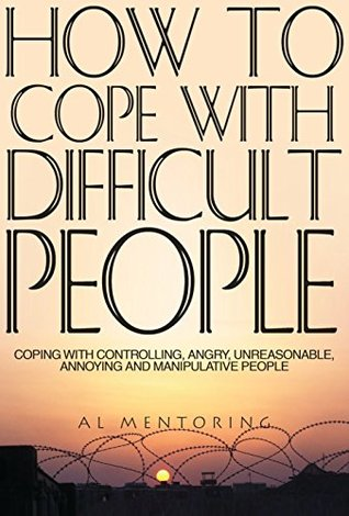 How To Cope With Difficult People: Coping With Controlling, Angry, Unreasonable, Annoying and Manipulative People (Dealing With Difficult People Book 1) Al Mentoring