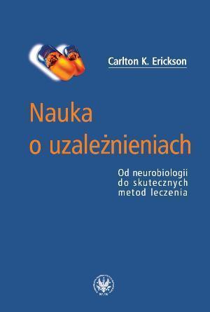 Nauka o uzależnieniach. Od neurobiologii do skutecznych metod leczenia  by  Carlton K. Erickson
