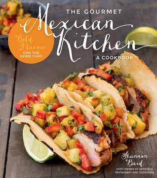 The Gourmet Mexican Kitchen- A Cookbook: Bold Flavors For the Home Chef  by  Shannon Bard