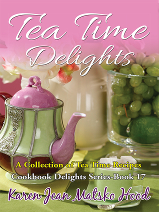 Tea Time Delights Cookbook: A Collection of Tea Time Recipes (Cookbook Delights Series, #17)  by  Karen Jean Matsko Hood
