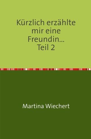 Kürzlich erzählte mir eine Freundin...: Teil 2  by  Martina Wiechert