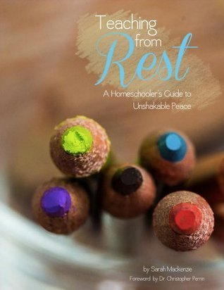 Teaching from Rest: A Homeschoolers Guide to Unshakable Peace Sarah Mackenzie