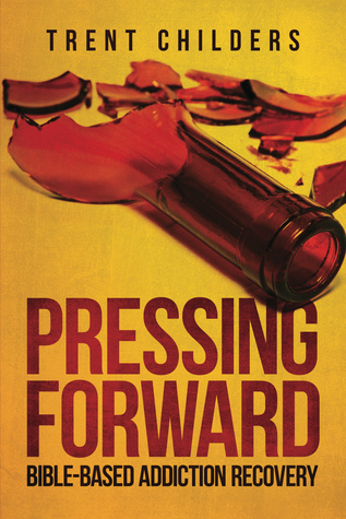 Pressing Forward: Bible-Based Addiction Recovery Trent Childers