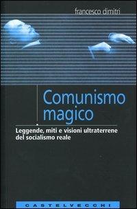 Comunismo magico. Leggende, miti e visioni ultraterrene del socialismo reale  by  Francesco Dimitri