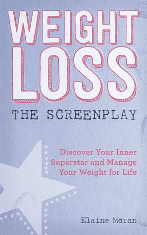 Weight Loss, The Screenplay: Discover Your Inner Superstar and Manage Your Weight for Life  by  Elaine Moran