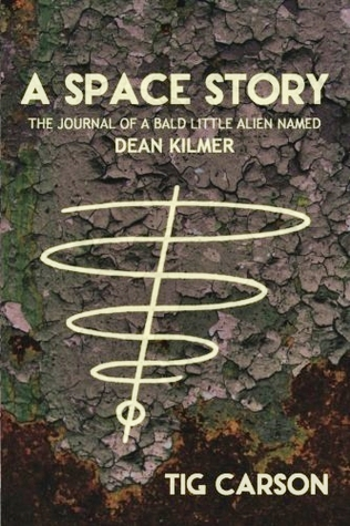 A Space Story - The Journal of a Bald Little Alien Named Dean Kilmer (Vol. I)  by  Tig Carson