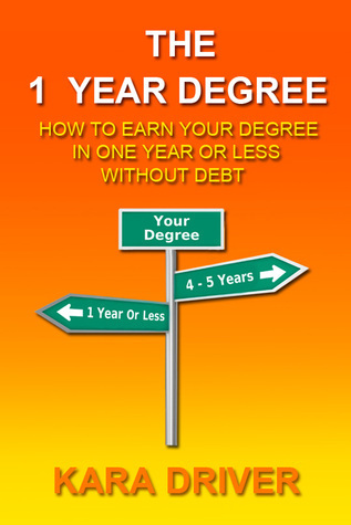 The 1 Year Degree: How to Earn Your Degree in One Year or Less without Debt  by  Kara Driver