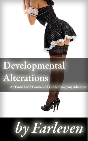 Developmental Alterations: An Erotic Mind Control and Gender Swapping Adventure  by  Farleven