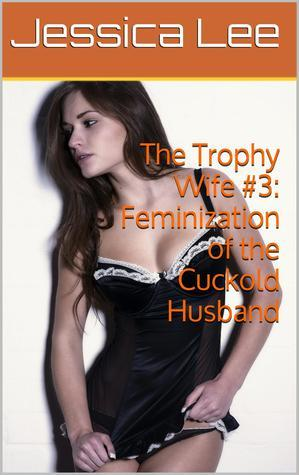 The Trophy Wife #3: Feminization of the Cuckold Husband  by  Jessica  Lee