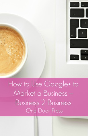 How to Use Google+ to Market a Business: Business 2 Business  by  One Door Press