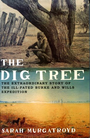 The Dig Tree The Extraordinary Story of the Ill-Fated Burke and Wills Expedition  by  Sarah Murgatroyd