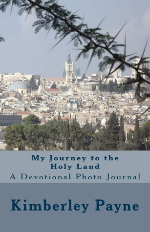 My Journey to the Holy Land: A Devotional Photo Journal Kimberley Payne