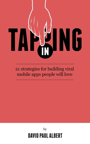 Tapping In: 21 Strategies for Building Viral Mobile Apps People Will Love  by  David Paul Albert