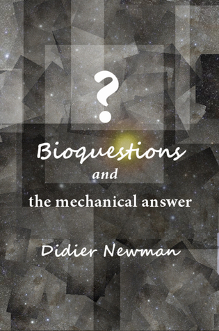 Bioquestions And The Mechanical Answer  by  Didier Newman