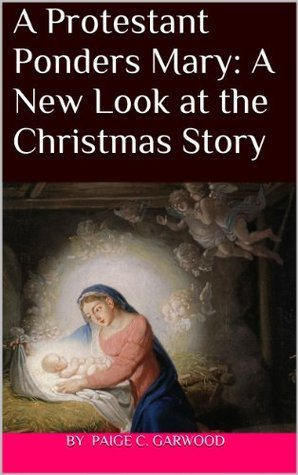 A Protestant Ponders Mary: A New Look at the Christmas Story  by  Paige Garwood