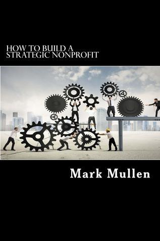 How to Build a Strategic Nonprofit: A Guide to Getting the Right Things Done Mark Mullen