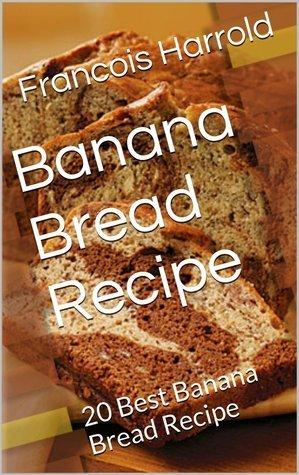 Banana Bread Recipe: 20 Best Banana Bread Recipe  by  Francois Harrold