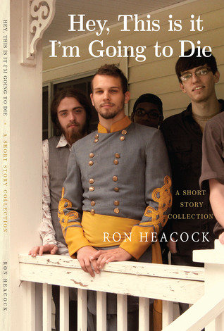 Hey, This Is It, Im Going to Die: A Short Story Collection  by  Ron Heacock