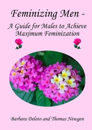 Feminizing Men: A Guide for Males to Achieve Maximum Feminization  by  Barbara Deloto
