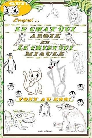 Le Chat Qui Aboie Et Le Chien Qui Miaule: Vont Au Zoo! Justin Hoffman