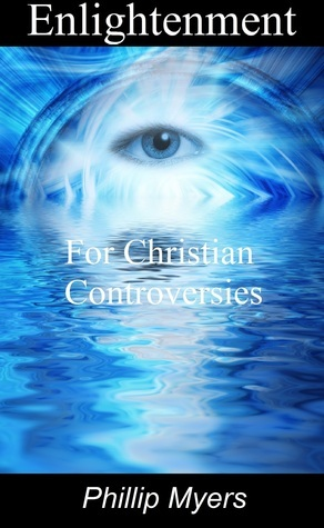 Enlightenment for Christian Controversies  by  Phillip Myers