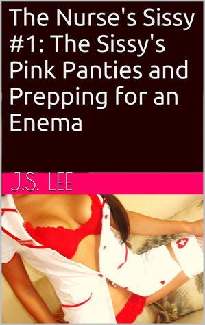 The Nurses Sissy #1: The Sissys Pink Panties and Prepping for an Enema J.S. Lee