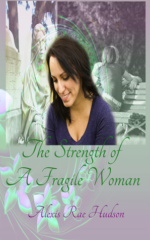 The Strength of A Fragile Woman  by  Alexis Rae Hudson