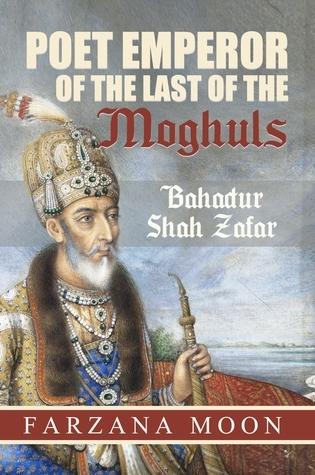 Poet Emperor of the last of the Moghuls: Bahadur Shah Zafar  by  Farzana Moon
