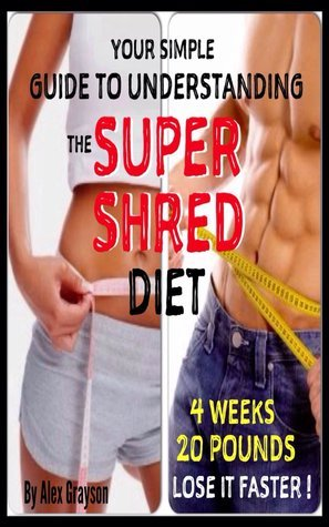 Super Shred For Ultimate Results: A Simple Guide To Understanding The Super Shred Diet To Lose Weight Faster Now! Alex Grayson