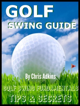 Golf Swing Powerful Tips Guide: Golf Instruction And Fundamentals For The Effortless Golf Swing To Better Your Game  by  Chris Adkins